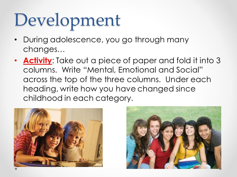 """Development During adolescence, you go through many changes… Activity : Take out a piece of paper and fold it into 3 columns. Write """"Mental, Emotional"""