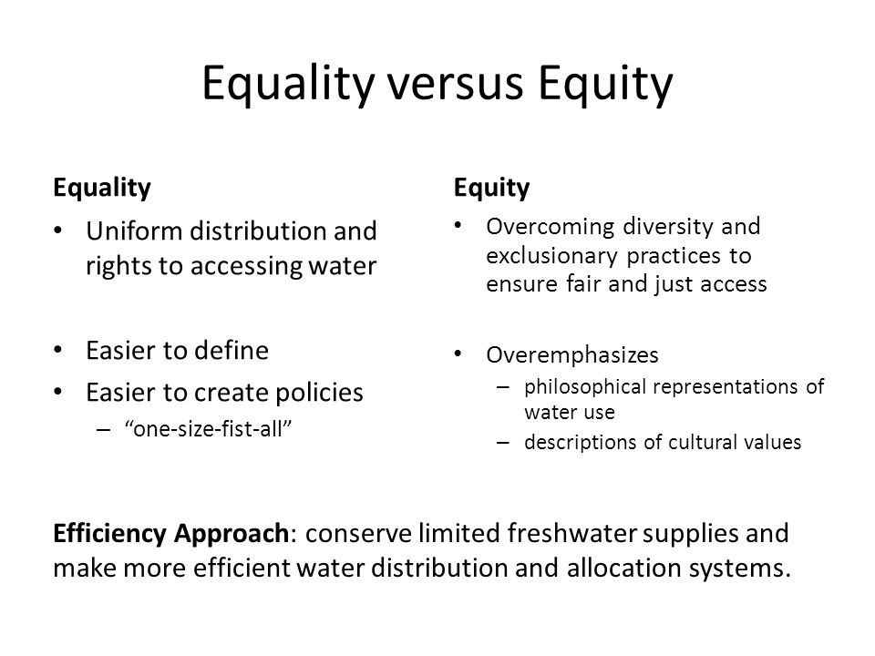 Equality versus Equity Equality Uniform distribution and rights to accessing water Easier to define Easier to create policies – one-size-fist-all Equity Overcoming diversity and exclusionary practices to ensure fair and just access Overemphasizes – philosophical representations of water use – descriptions of cultural values Efficiency Approach: conserve limited freshwater supplies and make more efficient water distribution and allocation systems.