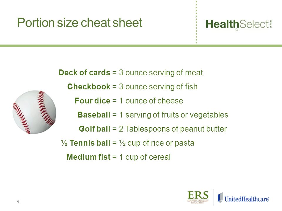 9 Portion size cheat sheet Deck of cards= 3 ounce serving of meat Checkbook= 3 ounce serving of fish Four dice= 1 ounce of cheese Baseball= 1 serving of fruits or vegetables Golf ball= 2 Tablespoons of peanut butter ½ Tennis ball= ½ cup of rice or pasta Medium fist= 1 cup of cereal