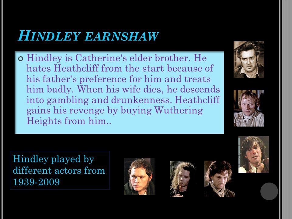 H INDLEY EARNSHAW Hindley is Catherine's elder brother. He hates Heathcliff from the start because of his father's preference for him and treats him b