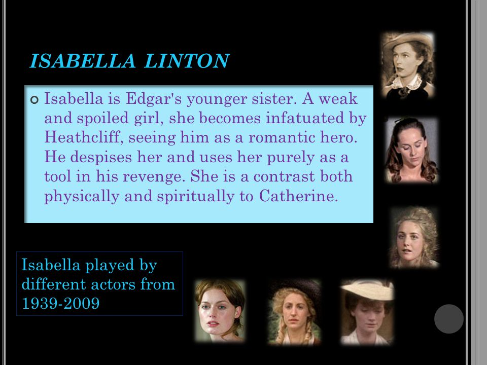ISABELLA LINTON Isabella is Edgar's younger sister. A weak and spoiled girl, she becomes infatuated by Heathcliff, seeing him as a romantic hero. He d