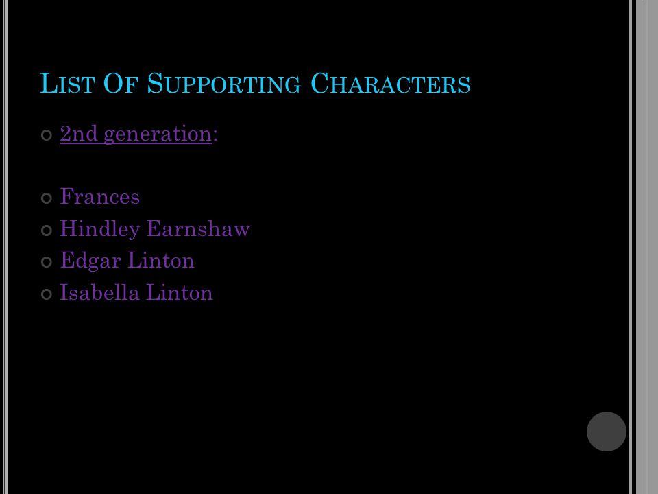 L IST O F S UPPORTING C HARACTERS 2nd generation: Frances Hindley Earnshaw Edgar Linton Isabella Linton