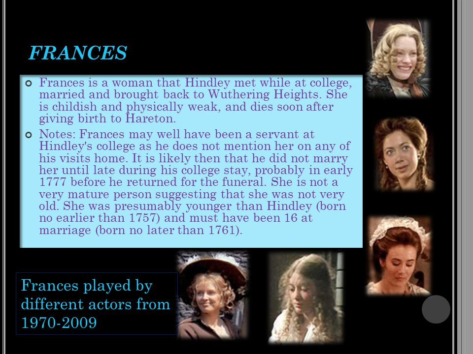 FRANCES Frances is a woman that Hindley met while at college, married and brought back to Wuthering Heights.
