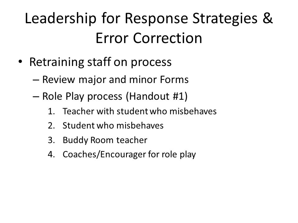 Leadership for Response Strategies & Error Correction Retraining staff on process – Review major and minor Forms – Role Play process (Handout #1) 1.Teacher with student who misbehaves 2.Student who misbehaves 3.Buddy Room teacher 4.Coaches/Encourager for role play