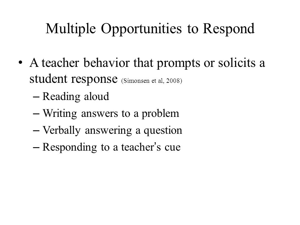 Multiple Opportunities to Respond A teacher behavior that prompts or solicits a student response (Simonsen et al, 2008) – Reading aloud – Writing answers to a problem – Verbally answering a question – Responding to a teacher's cue