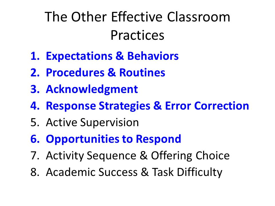 The Other Effective Classroom Practices 1.Expectations & Behaviors 2.Procedures & Routines 3.Acknowledgment 4.Response Strategies & Error Correction 5.Active Supervision 6.Opportunities to Respond 7.Activity Sequence & Offering Choice 8.Academic Success & Task Difficulty