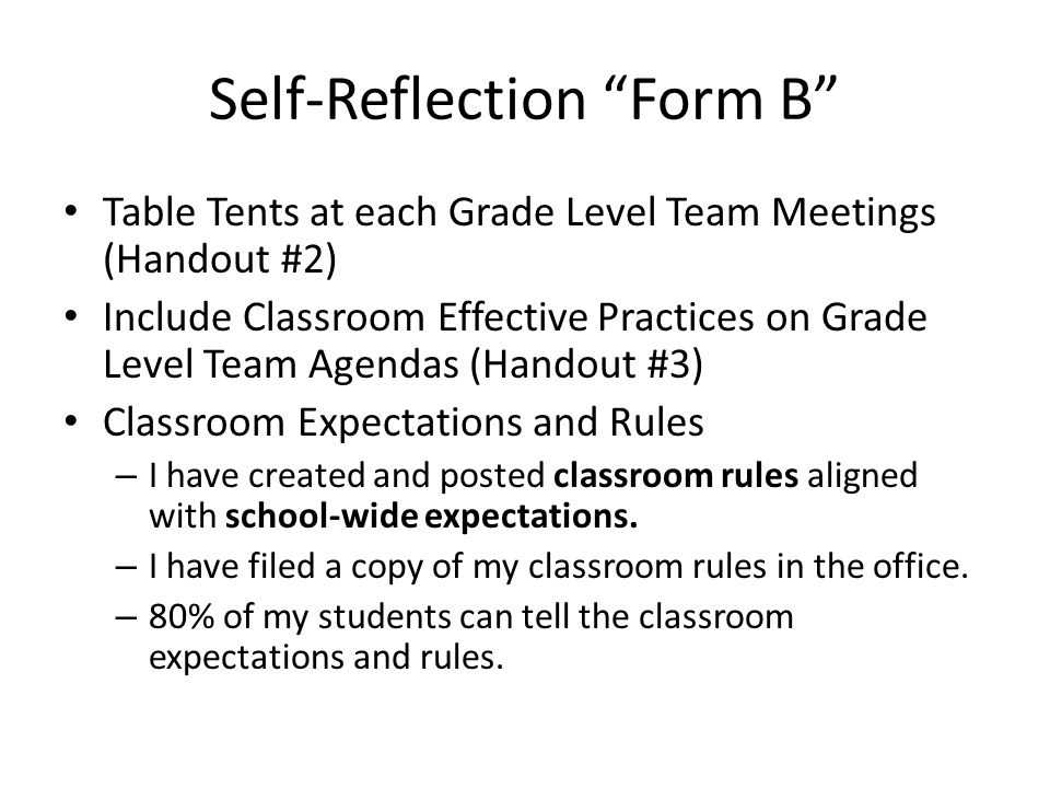 Self-Reflection Form B Table Tents at each Grade Level Team Meetings (Handout #2) Include Classroom Effective Practices on Grade Level Team Agendas (Handout #3) Classroom Expectations and Rules – I have created and posted classroom rules aligned with school-wide expectations.