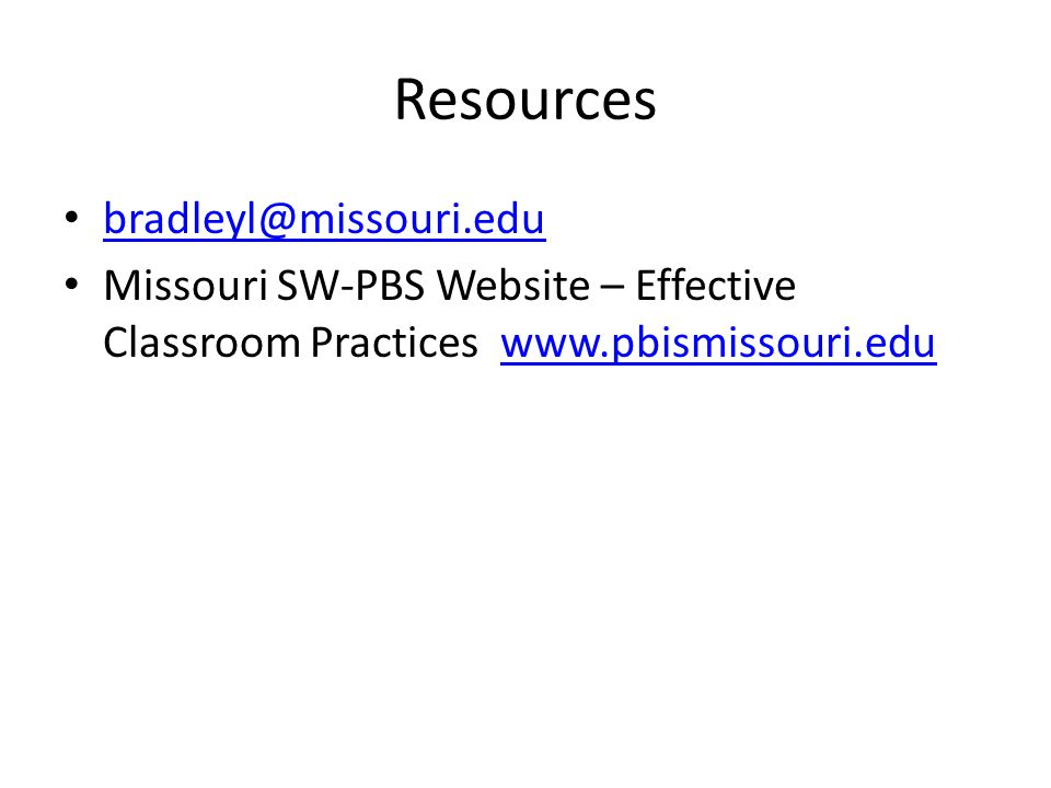 Resources bradleyl@missouri.edu Missouri SW-PBS Website – Effective Classroom Practices www.pbismissouri.eduwww.pbismissouri.edu