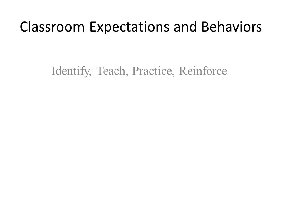 Classroom Expectations and Behaviors Identify, Teach, Practice, Reinforce