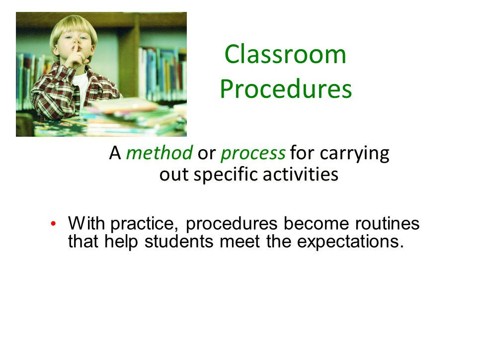 A method or process for carrying out specific activities With practice, procedures become routines that help students meet the expectations.