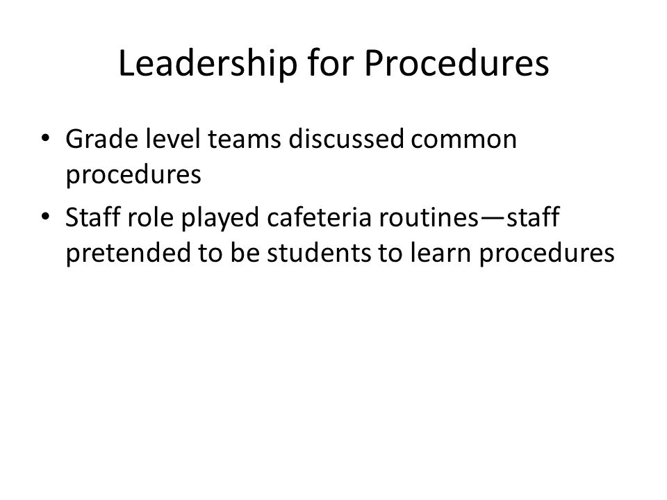 Leadership for Procedures Grade level teams discussed common procedures Staff role played cafeteria routines—staff pretended to be students to learn procedures