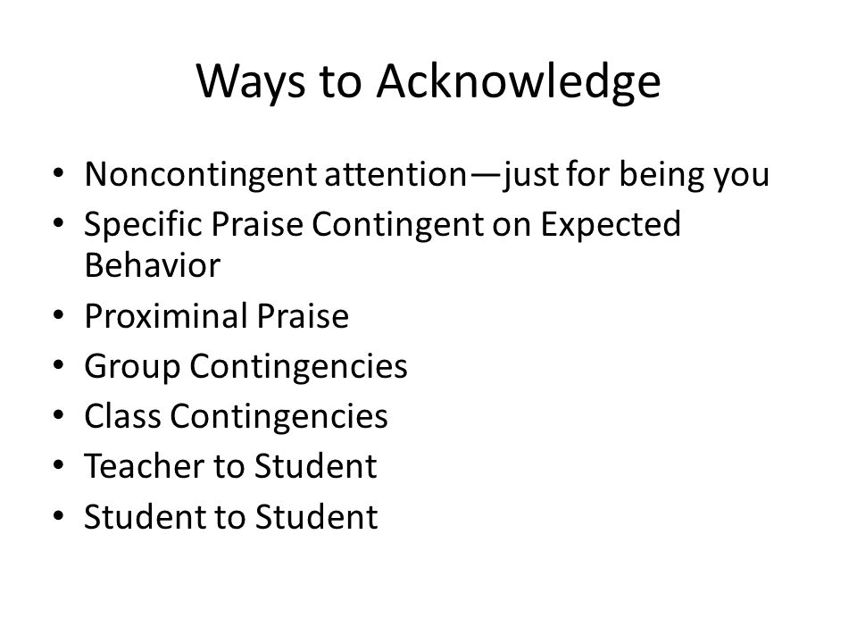 Ways to Acknowledge Noncontingent attention—just for being you Specific Praise Contingent on Expected Behavior Proximinal Praise Group Contingencies Class Contingencies Teacher to Student Student to Student