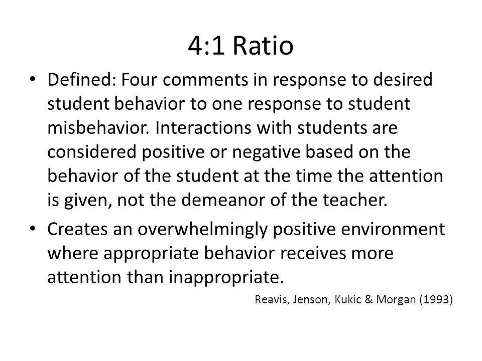 4:1 Ratio Defined: Four comments in response to desired student behavior to one response to student misbehavior.