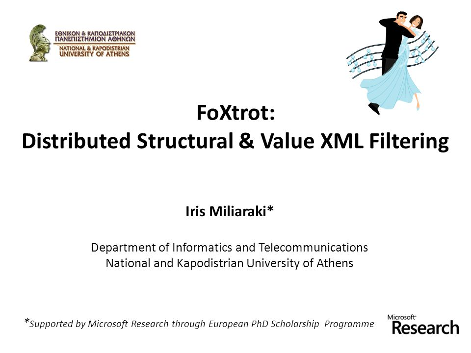 FoXtrot: Distributed Structural & Value XML Filtering Iris Miliaraki* Department of Informatics and Telecommunications National and Kapodistrian University of Athens * Supported by Microsoft Research through European PhD Scholarship Programme