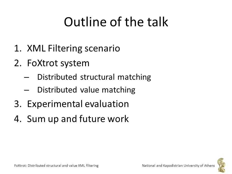 FoXtrot: Distributed structural and value XML filteringNational and Kapodistrian University of Athens Outline of the talk 1.XML Filtering scenario 2.FoXtrot system – Distributed structural matching – Distributed value matching 3.Experimental evaluation 4.Sum up and future work