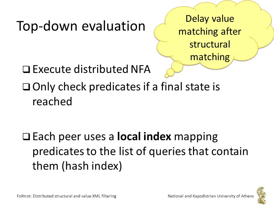 FoXtrot: Distributed structural and value XML filteringNational and Kapodistrian University of Athens Top-down evaluation  Execute distributed NFA  Only check predicates if a final state is reached  Each peer uses a local index mapping predicates to the list of queries that contain them (hash index) Delay value matching after structural matching