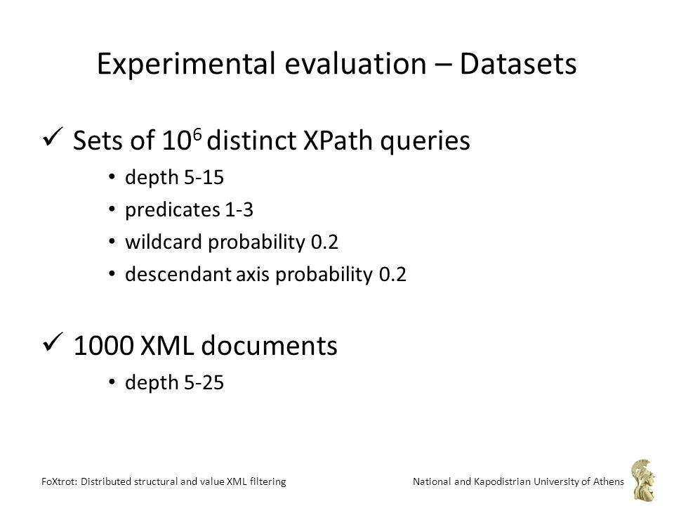 FoXtrot: Distributed structural and value XML filteringNational and Kapodistrian University of Athens Experimental evaluation – Datasets Sets of 10 6 distinct XPath queries depth 5-15 predicates 1-3 wildcard probability 0.2 descendant axis probability 0.2 1000 XML documents depth 5-25