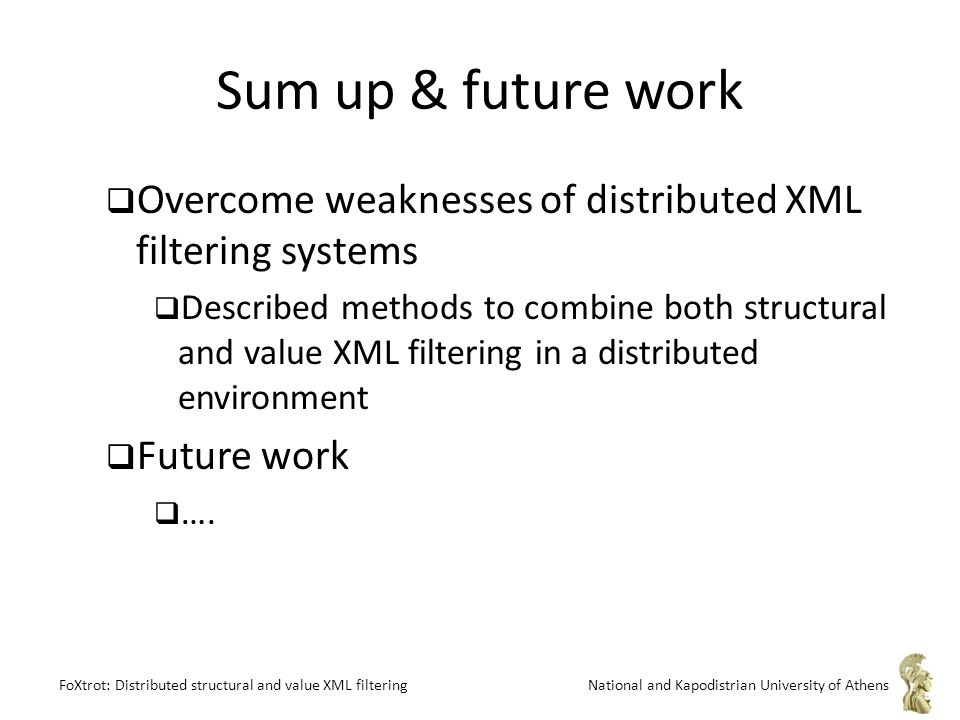 FoXtrot: Distributed structural and value XML filteringNational and Kapodistrian University of Athens Sum up & future work  Overcome weaknesses of distributed XML filtering systems  Described methods to combine both structural and value XML filtering in a distributed environment  Future work  ….