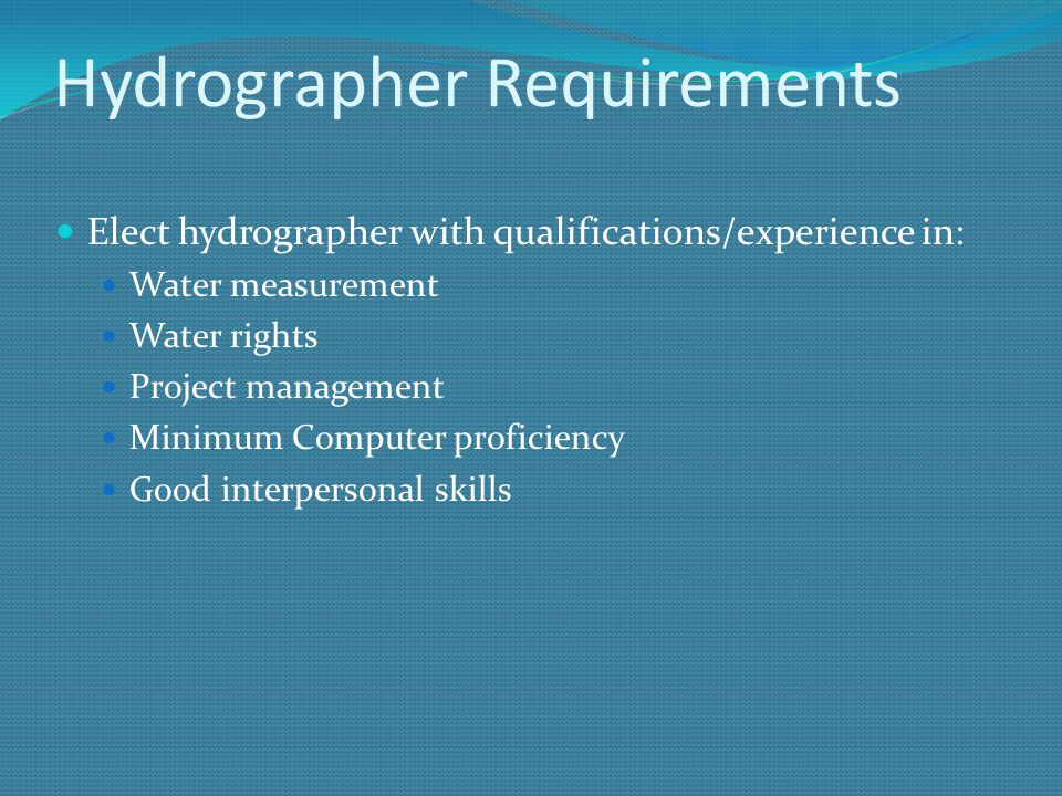Hydrographer Requirements Elect hydrographer with qualifications/experience in: Water measurement Water rights Project management Minimum Computer proficiency Good interpersonal skills