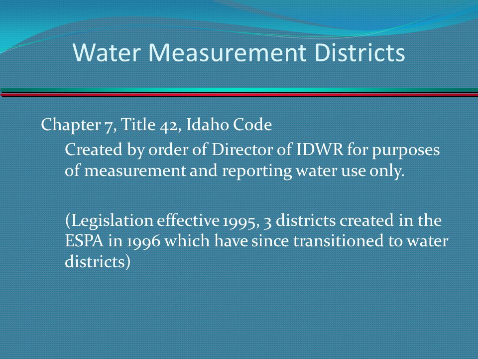 Water Measurement Districts Chapter 7, Title 42, Idaho Code Created by order of Director of IDWR for purposes of measurement and reporting water use only.