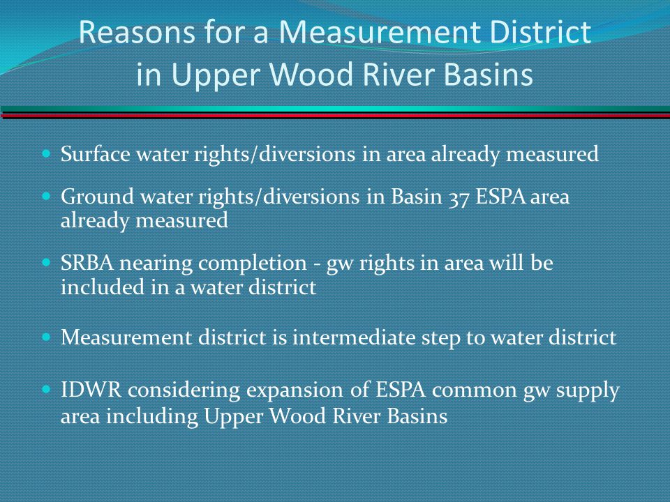 Reasons for a Measurement District in Upper Wood River Basins Surface water rights/diversions in area already measured Ground water rights/diversions in Basin 37 ESPA area already measured SRBA nearing completion - gw rights in area will be included in a water district Measurement district is intermediate step to water district IDWR considering expansion of ESPA common gw supply area including Upper Wood River Basins