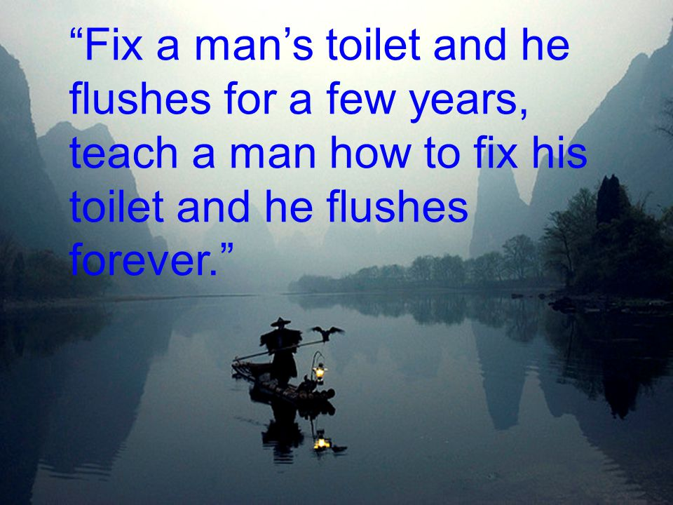Fix a man's toilet and he flushes for a few years, teach a man how to fix his toilet and he flushes forever.