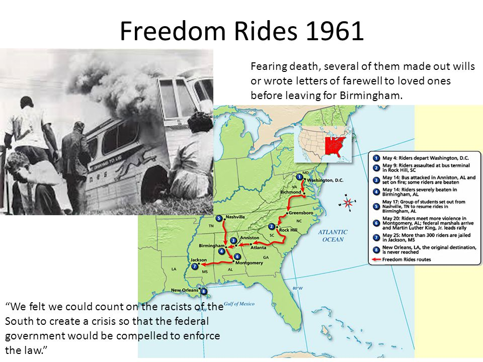 Freedom Rides 1961 We felt we could count on the racists of the South to create a crisis so that the federal government would be compelled to enforce the law. Fearing death, several of them made out wills or wrote letters of farewell to loved ones before leaving for Birmingham.