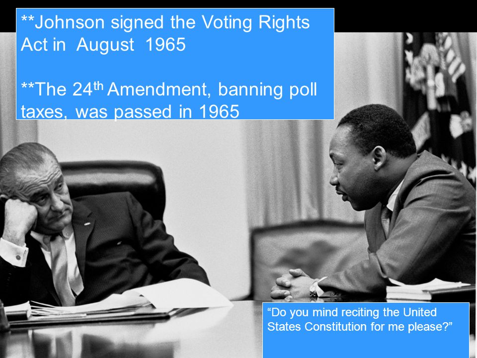 **Johnson signed the Voting Rights Act in August 1965 **The 24 th Amendment, banning poll taxes, was passed in 1965 Do you mind reciting the United States Constitution for me please