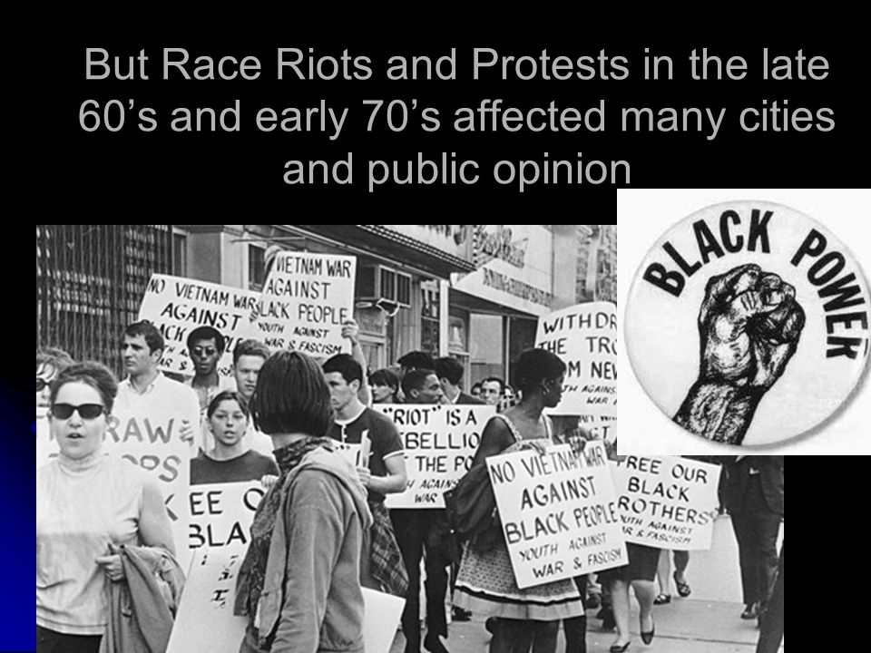 But Race Riots and Protests in the late 60's and early 70's affected many cities and public opinion