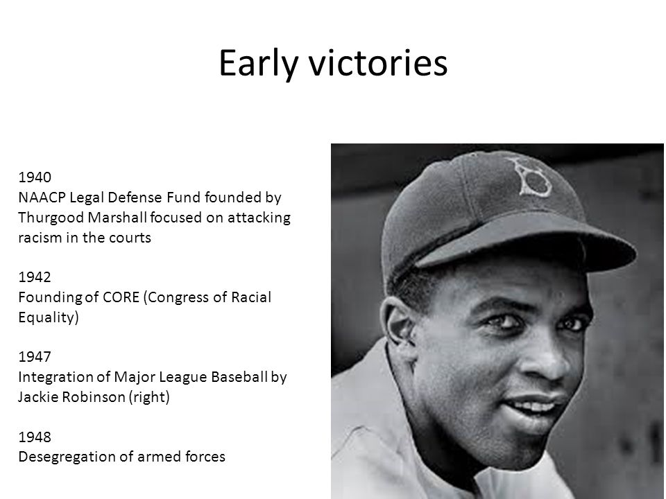 1940 NAACP Legal Defense Fund founded by Thurgood Marshall focused on attacking racism in the courts 1942 Founding of CORE (Congress of Racial Equality) 1947 Integration of Major League Baseball by Jackie Robinson (right) 1948 Desegregation of armed forces Early victories