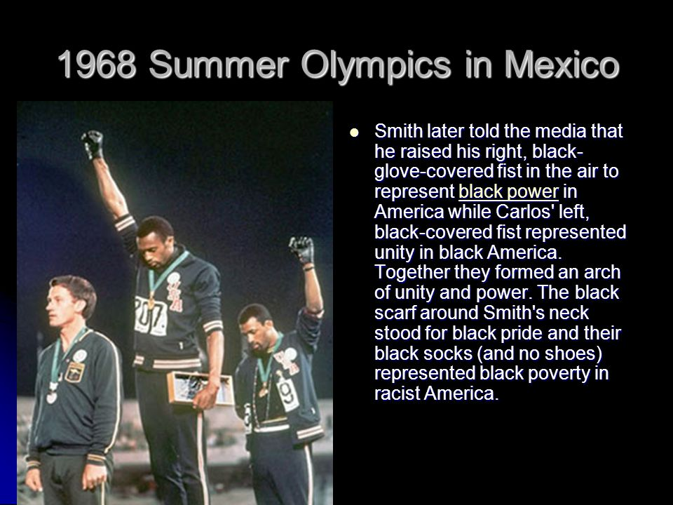 1968 Summer Olympics in Mexico Smith later told the media that he raised his right, black- glove-covered fist in the air to represent black power in America while Carlos left, black-covered fist represented unity in black America.