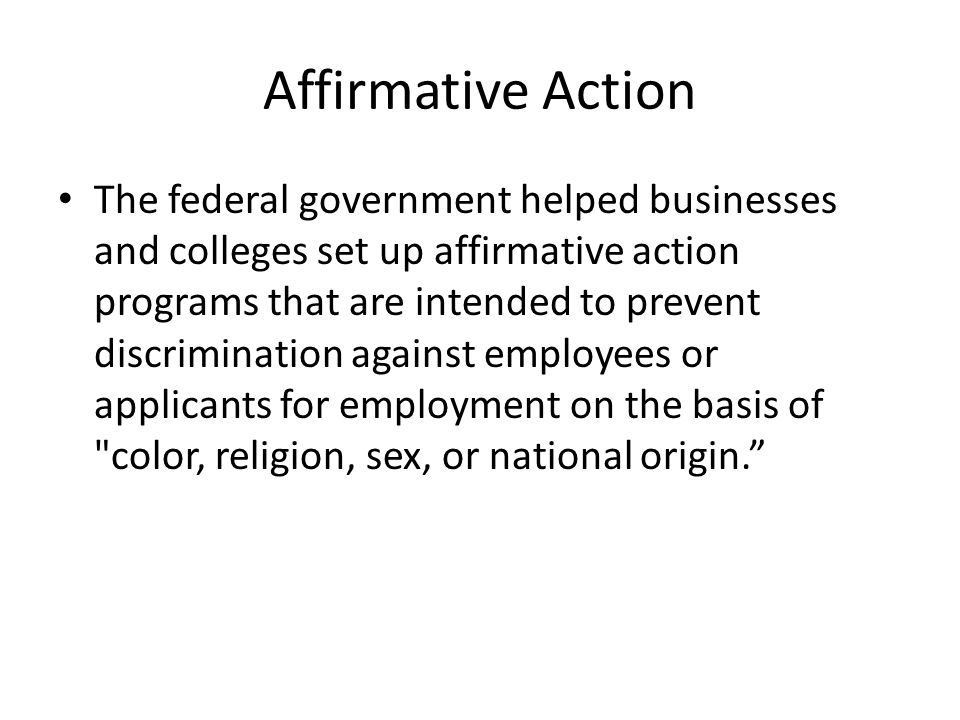 The federal government helped businesses and colleges set up affirmative action programs that are intended to prevent discrimination against employees or applicants for employment on the basis of color, religion, sex, or national origin.