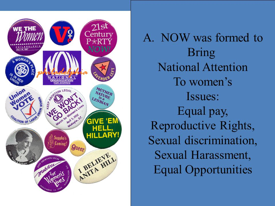 A. NOW was formed to Bring National Attention To women's Issues: Equal pay, Reproductive Rights, Sexual discrimination, Sexual Harassment, Equal Oppor