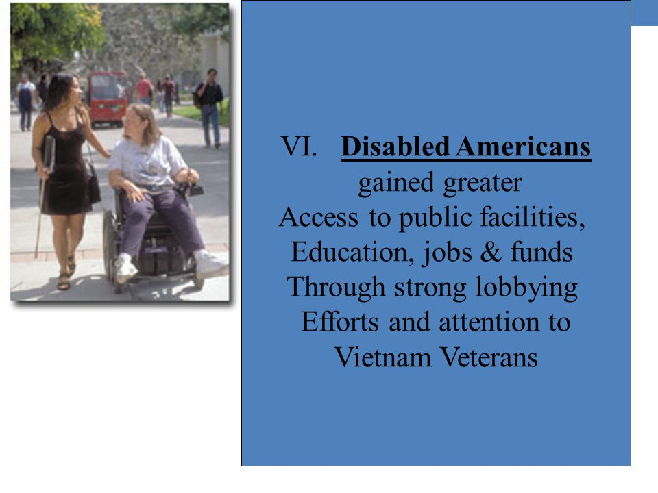 VI. Disabled Americans gained greater Access to public facilities, Education, jobs & funds Through strong lobbying Efforts and attention to Vietnam Ve