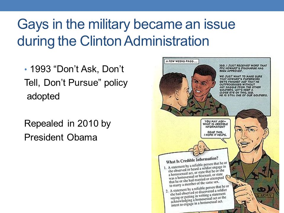 Gays in the military became an issue during the Clinton Administration 1993 Don't Ask, Don't Tell, Don't Pursue policy adopted Repealed in 2010 by President Obama