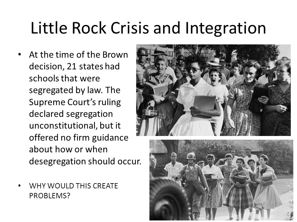 Little Rock Crisis and Integration At the time of the Brown decision, 21 states had schools that were segregated by law.
