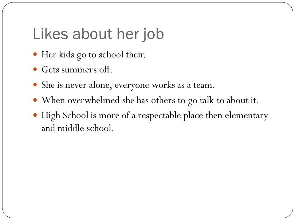 Likes about her job Her kids go to school their. Gets summers off.