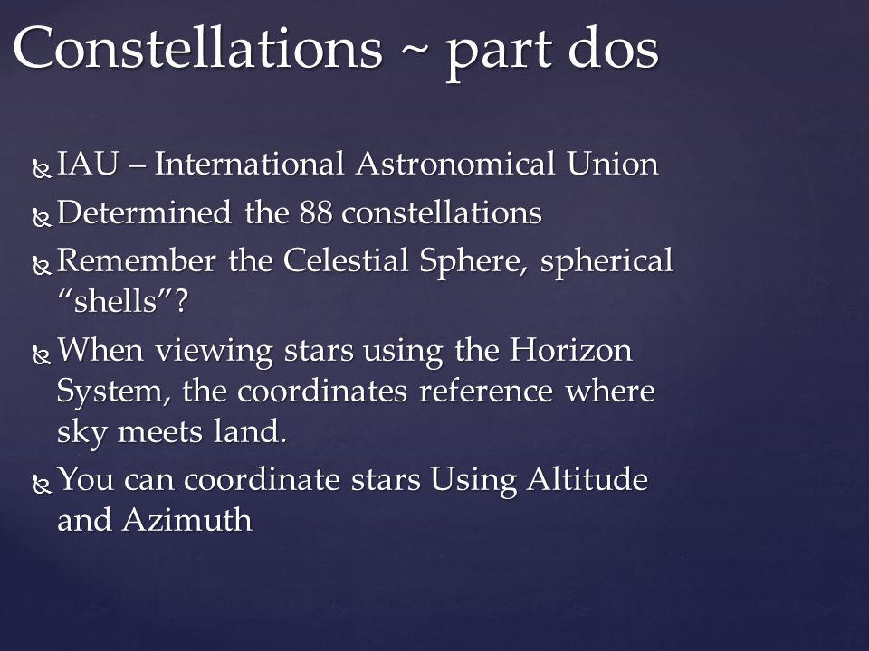  IAU – International Astronomical Union  Determined the 88 constellations  Remember the Celestial Sphere, spherical shells .