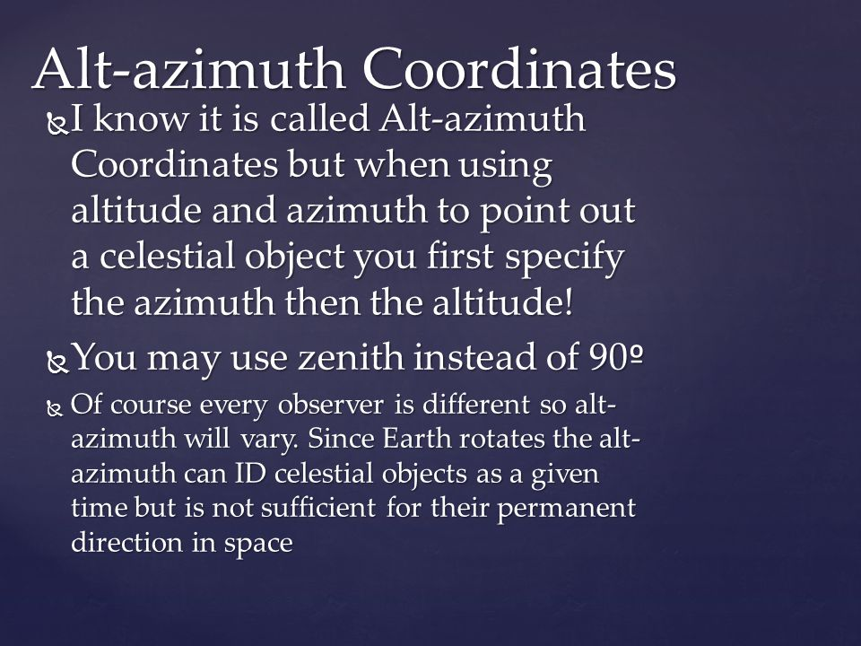  I know it is called Alt-azimuth Coordinates but when using altitude and azimuth to point out a celestial object you first specify the azimuth then the altitude.