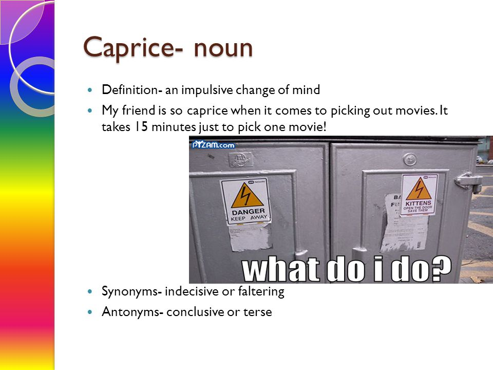 Caprice- noun Definition- an impulsive change of mind My friend is so caprice when it comes to picking out movies.
