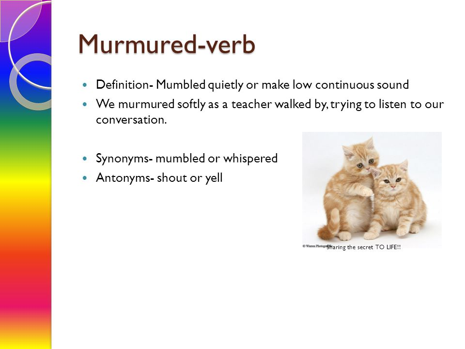 Murmured-verb Definition- Mumbled quietly or make low continuous sound We murmured softly as a teacher walked by, trying to listen to our conversation.