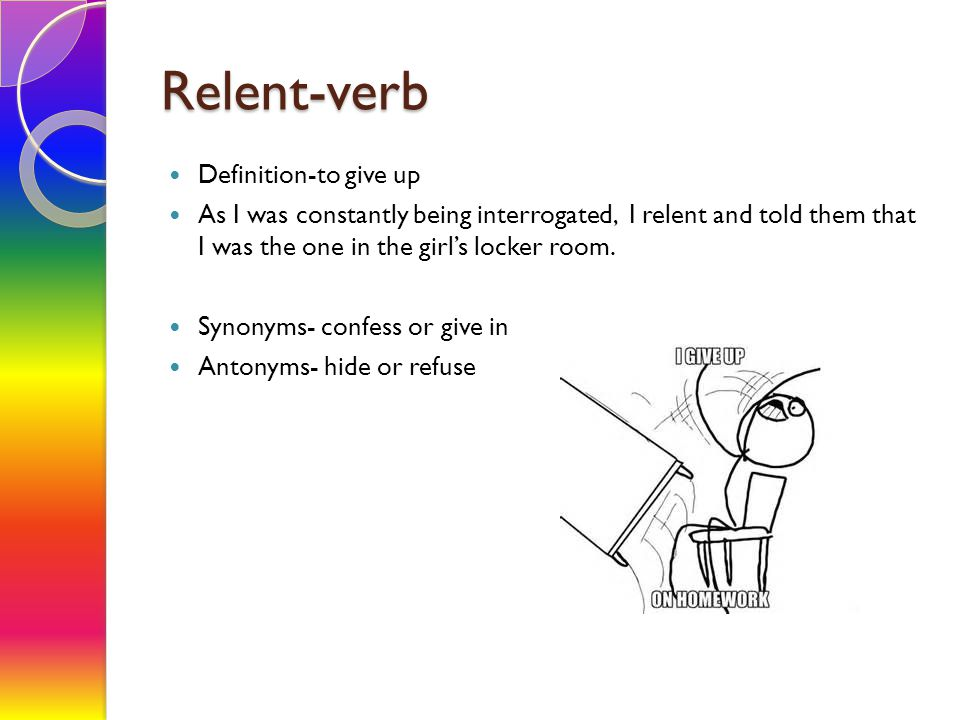 Relent-verb Definition-to give up As I was constantly being interrogated, I relent and told them that I was the one in the girl's locker room.