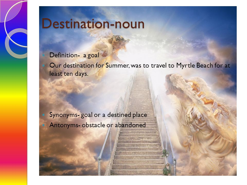 Destination-noun Definition- a goal Our destination for Summer, was to travel to Myrtle Beach for at least ten days. Synonyms- goal or a destined plac