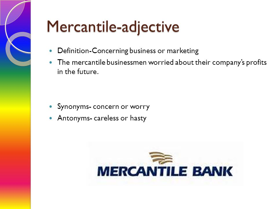 Mercantile-adjective Definition-Concerning business or marketing The mercantile businessmen worried about their company's profits in the future. Synon