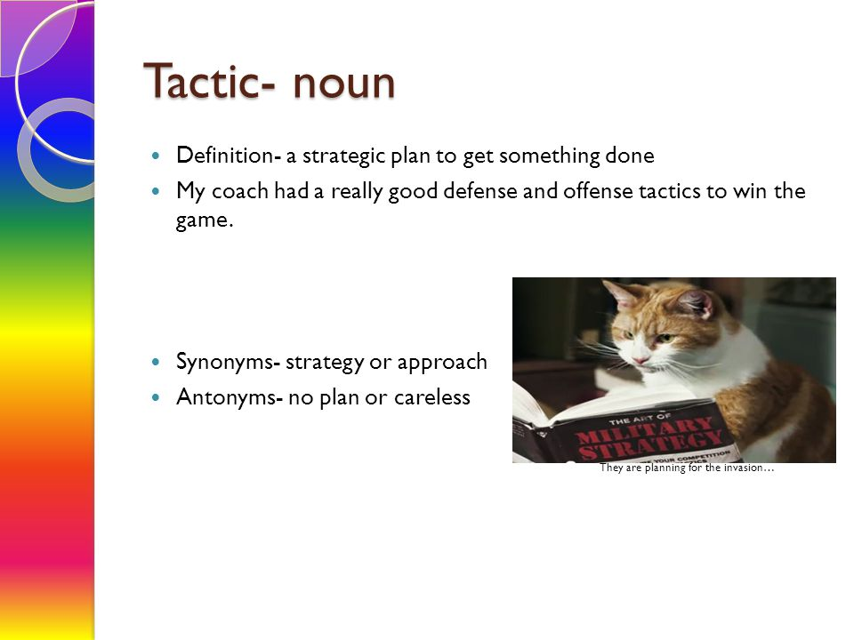 Tactic- noun Definition- a strategic plan to get something done My coach had a really good defense and offense tactics to win the game. Synonyms- stra