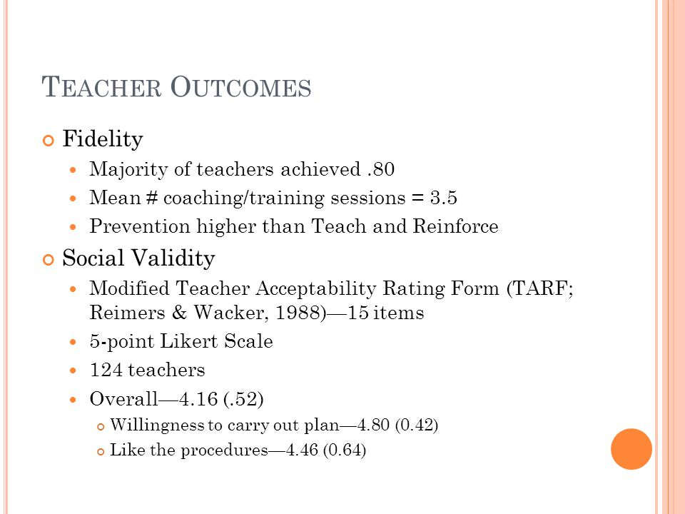 T EACHER O UTCOMES Fidelity Majority of teachers achieved.80 Mean # coaching/training sessions = 3.5 Prevention higher than Teach and Reinforce Social