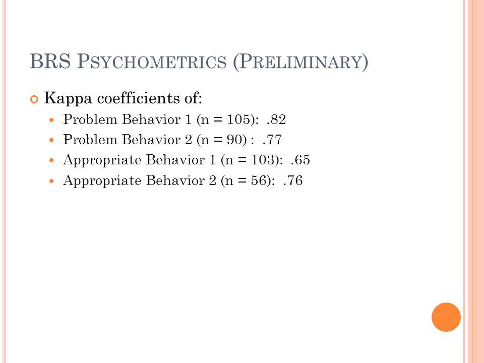 BRS P SYCHOMETRICS (P RELIMINARY ) Kappa coefficients of: Problem Behavior 1 (n = 105):.82 Problem Behavior 2 (n = 90) :.77 Appropriate Behavior 1 (n
