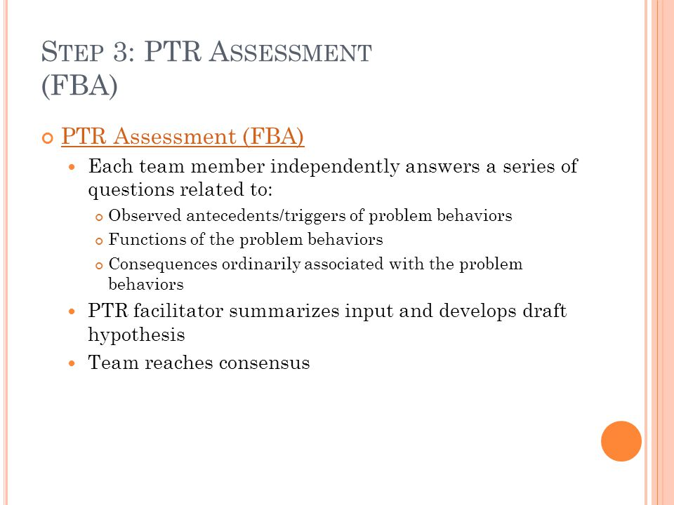 S TEP 3: PTR A SSESSMENT (FBA) PTR Assessment (FBA) Each team member independently answers a series of questions related to: Observed antecedents/trig