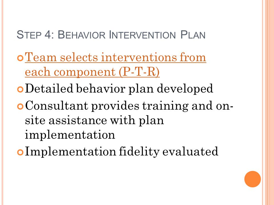 S TEP 4: B EHAVIOR I NTERVENTION P LAN Team selects interventions from each component (P-T-R) Detailed behavior plan developed Consultant provides tra