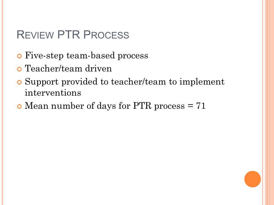 R EVIEW PTR P ROCESS Five-step team-based process Teacher/team driven Support provided to teacher/team to implement interventions Mean number of days